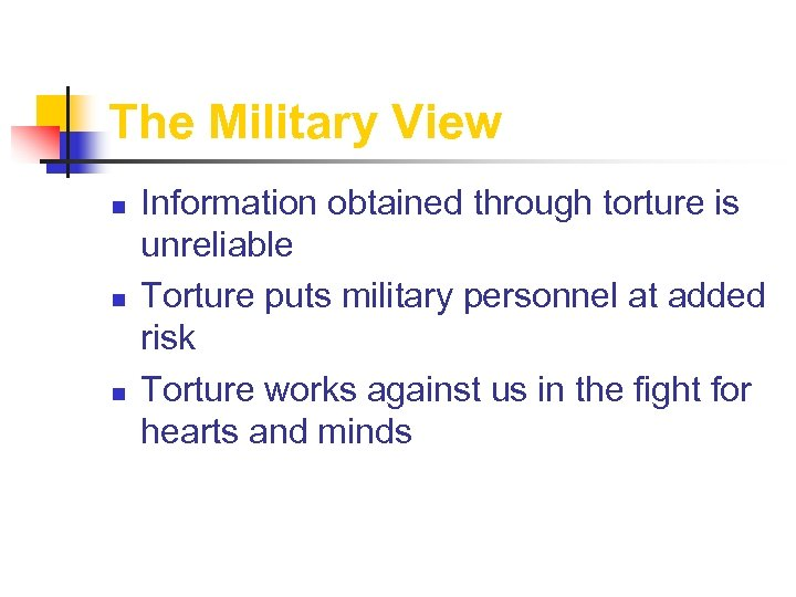 The Military View n n n Information obtained through torture is unreliable Torture puts