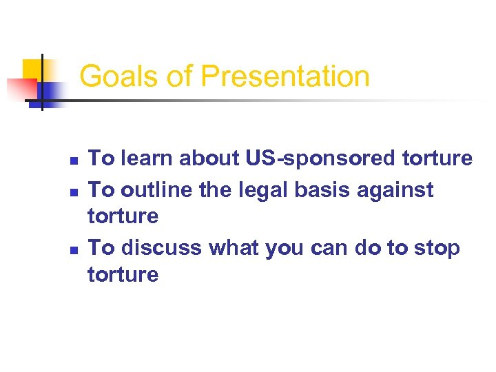 Goals of Presentation n To learn about US-sponsored torture To outline the legal basis