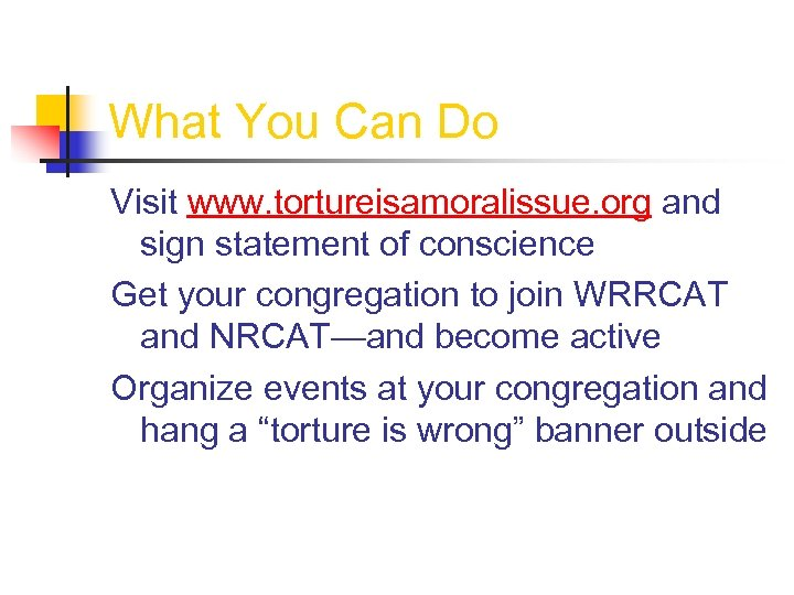 What You Can Do Visit www. tortureisamoralissue. org and sign statement of conscience Get