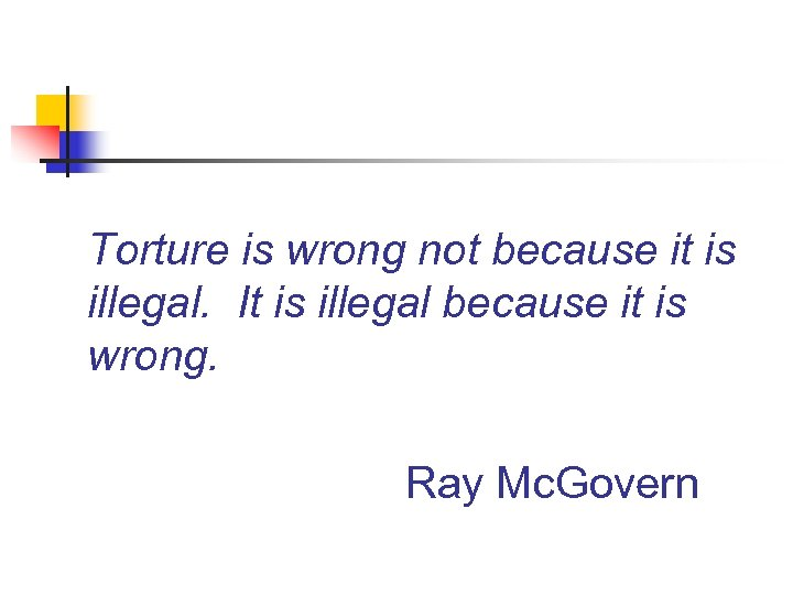 Torture is wrong not because it is illegal. It is illegal because it is