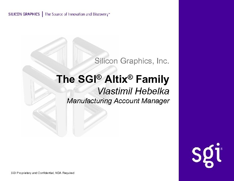 Silicon Graphics, Inc. The SGI® Altix® Family Vlastimil Hebelka Manufacturing Account Manager SGI Proprietary