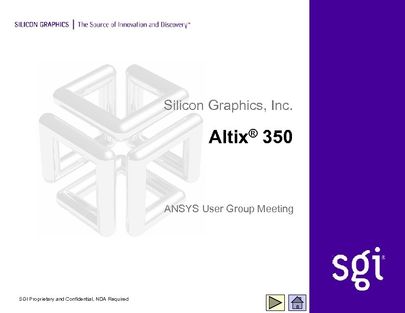 Silicon Graphics, Inc. Altix® 350 ANSYS User Group Meeting SGI Proprietary and Confidential, NDA
