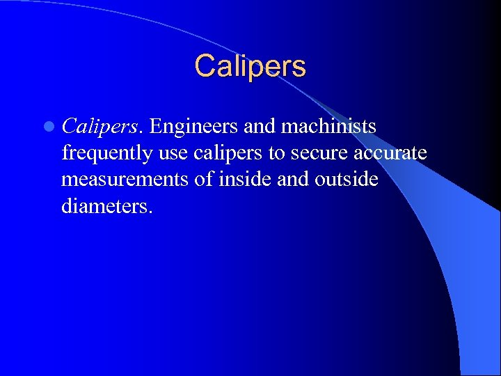 Calipers l Calipers. Engineers and machinists frequently use calipers to secure accurate measurements of
