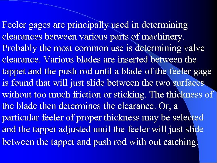 Feeler gages are principally used in determining clearances between various parts of machinery. Probably