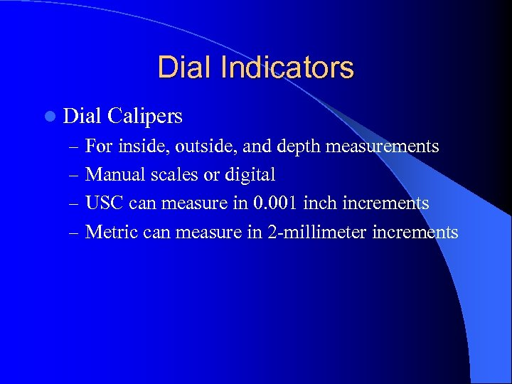 Dial Indicators l Dial Calipers – For inside, outside, and depth measurements – Manual