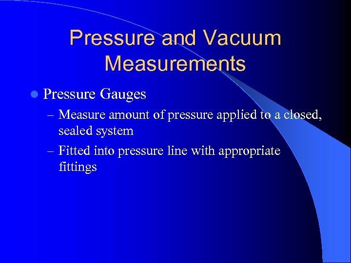 Pressure and Vacuum Measurements l Pressure Gauges – Measure amount of pressure applied to