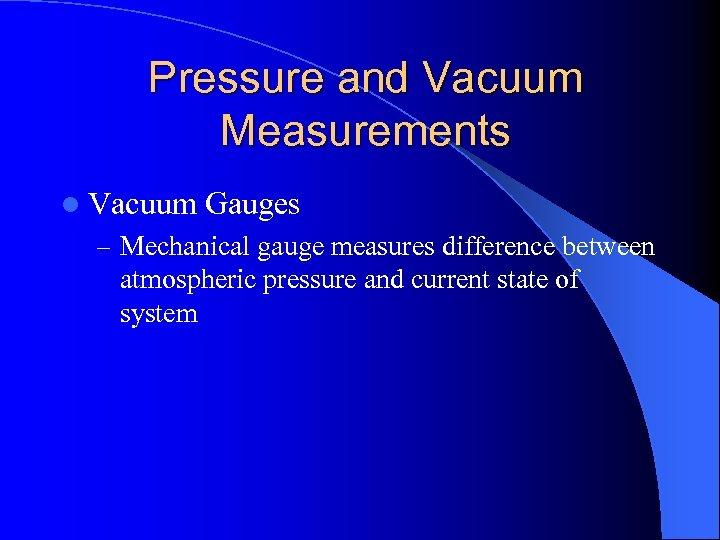 Pressure and Vacuum Measurements l Vacuum Gauges – Mechanical gauge measures difference between atmospheric