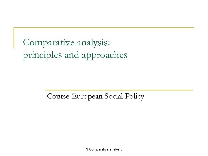 Comparative analysis: principles and approaches Course European Social Policy 3 Comparative analysis