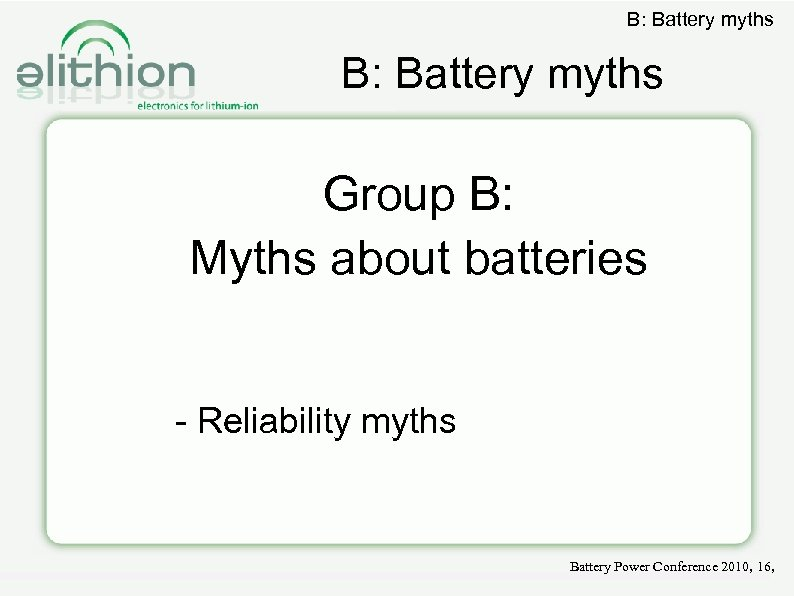 B: Battery myths Group B: Myths about batteries - Reliability myths Battery Power Conference