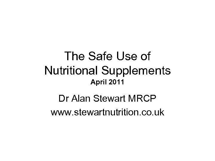 The Safe Use of Nutritional Supplements April 2011 Dr Alan Stewart MRCP www. stewartnutrition.