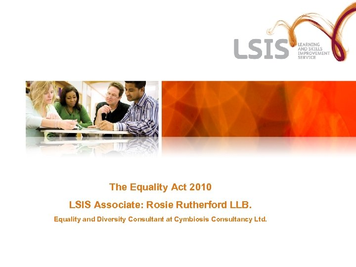 The Equality Act 2010 LSIS Associate: Rosie Rutherford LLB. Equality and Diversity Consultant at
