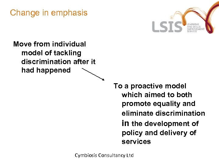 Change in emphasis Move from individual model of tackling discrimination after it had happened