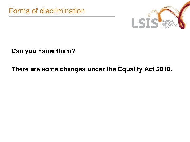 Forms of discrimination Can you name them? There are some changes under the Equality