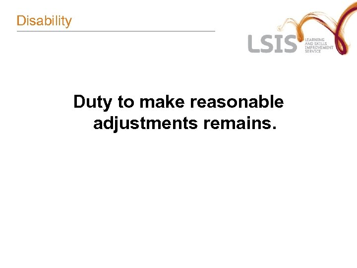 Disability Duty to make reasonable adjustments remains.