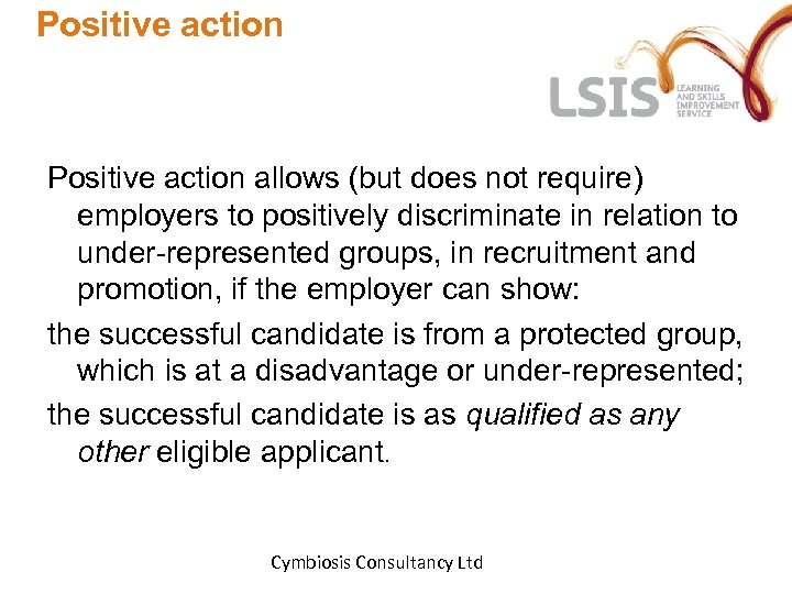 Positive action allows (but does not require) employers to positively discriminate in relation to