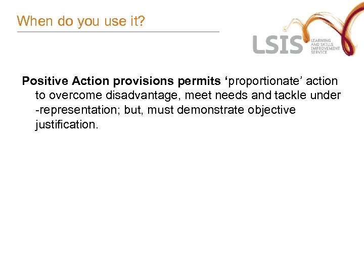 When do you use it? Positive Action provisions permits 'proportionate' action to overcome disadvantage,