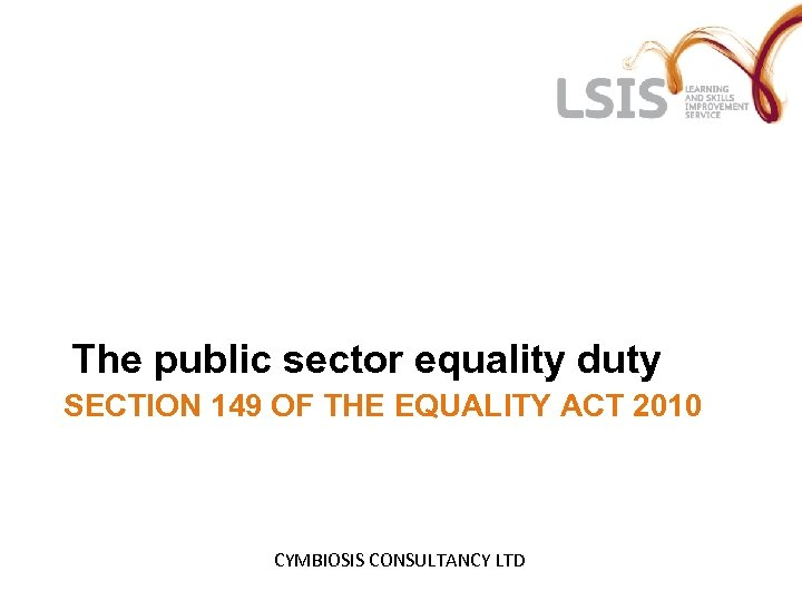 The public sector equality duty SECTION 149 OF THE EQUALITY ACT 2010 CYMBIOSIS CONSULTANCY