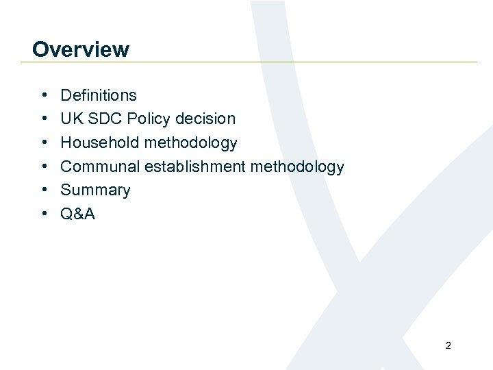 Overview • • • Definitions UK SDC Policy decision Household methodology Communal establishment methodology