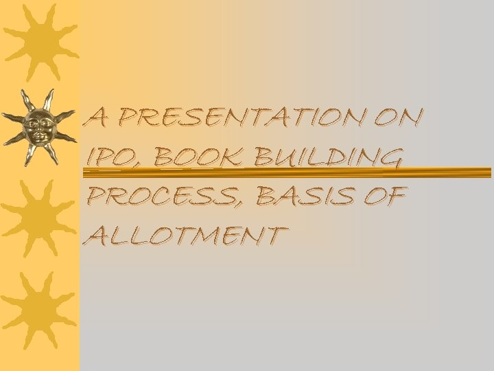 A PRESENTATION ON IPO, BOOK BUILDING PROCESS, BASIS OF ALLOTMENT