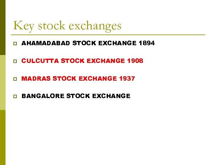 Key stock exchanges p AHAMADABAD STOCK EXCHANGE 1894 p CULCUTTA STOCK EXCHANGE 1908 p