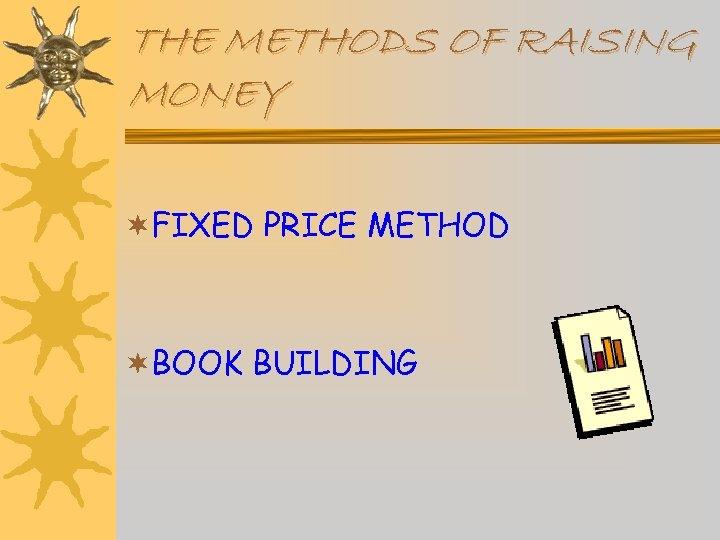 THE METHODS OF RAISING MONEY ¬FIXED PRICE METHOD ¬BOOK BUILDING
