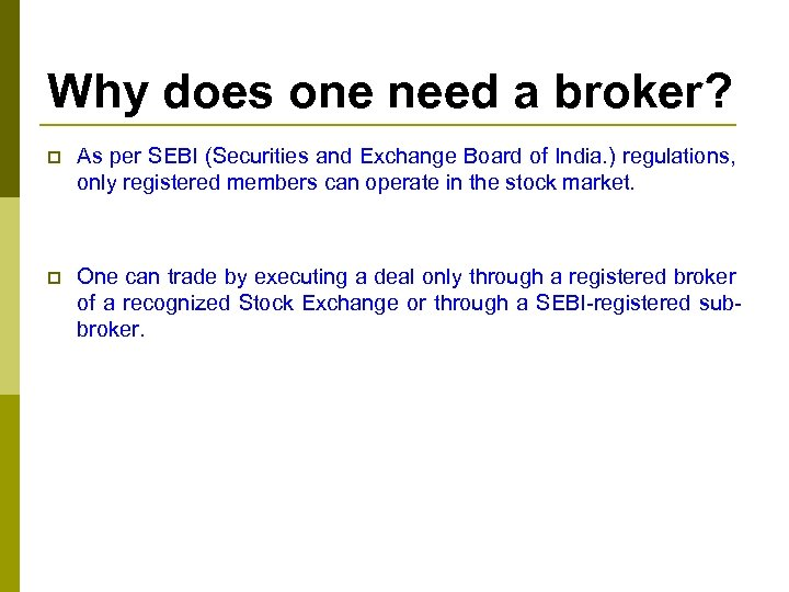 Why does one need a broker? p As per SEBI (Securities and Exchange Board