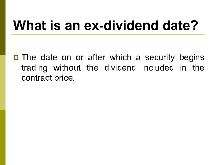 What is an ex-dividend date? p The date on or after which a security