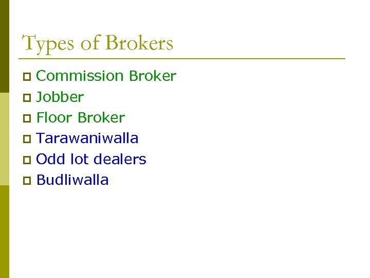 Types of Brokers Commission Broker p Jobber p Floor Broker p Tarawaniwalla p Odd