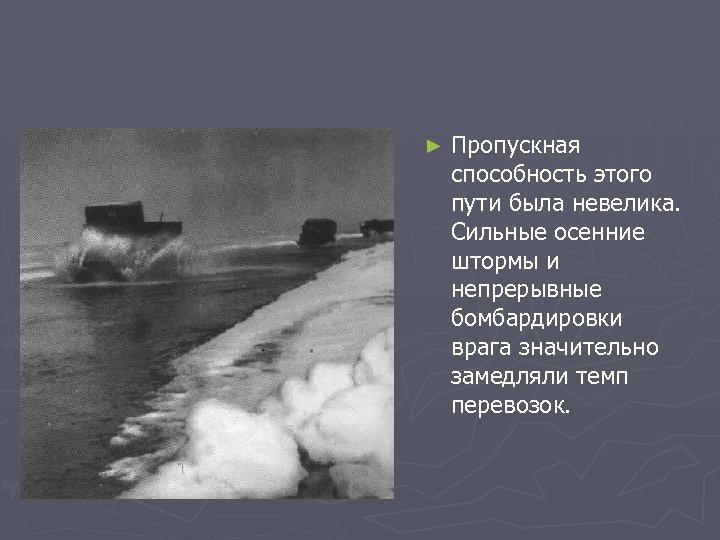► Пропускная способность этого пути была невелика. Сильные осенние штормы и непрерывные бомбардировки врага