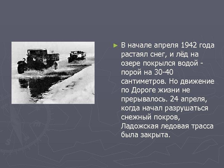 ► В начале апреля 1942 года растаял снег, и лёд на озере покрылся водой