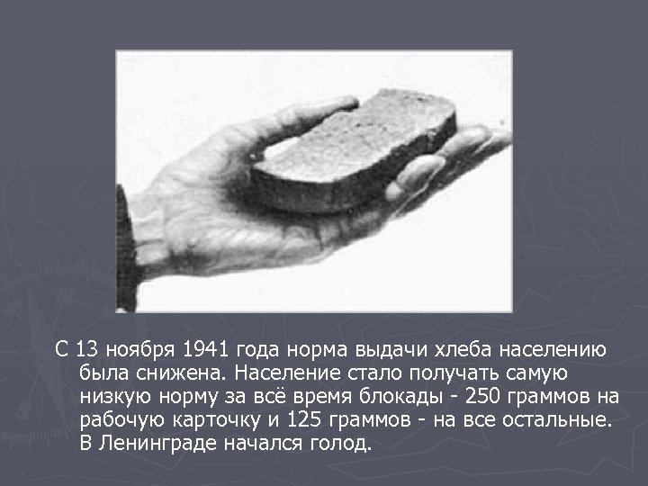 С 13 ноября 1941 года норма выдачи хлеба населению была снижена. Население стало получать