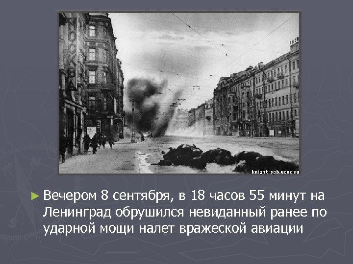 ► Вечером 8 сентября, в 18 часов 55 минут на Ленинград обрушился невиданный ранее