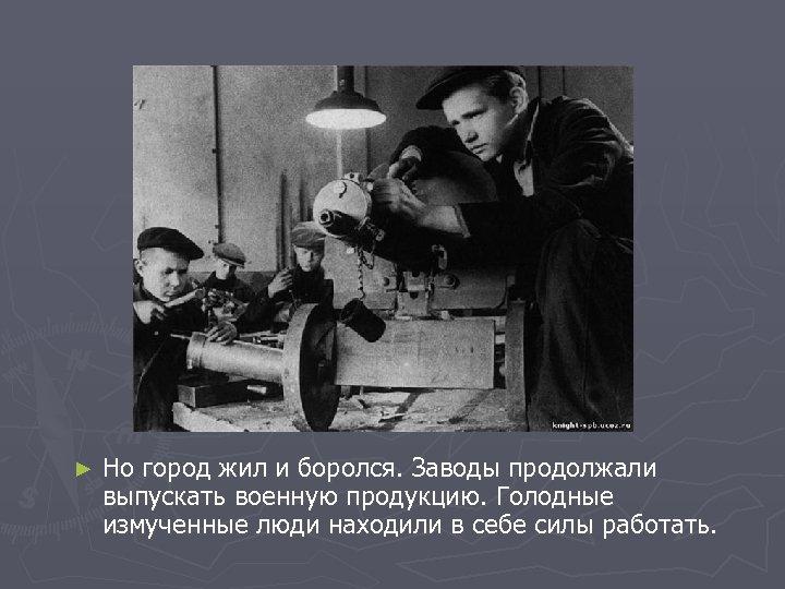 ► Но город жил и боролся. Заводы продолжали выпускать военную продукцию. Голодные измученные люди