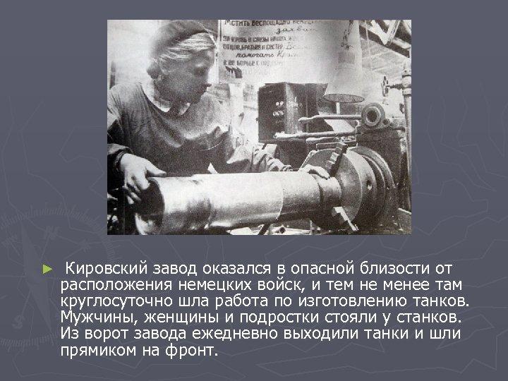 ► Кировский завод оказался в опасной близости от расположения немецких войск, и тем не