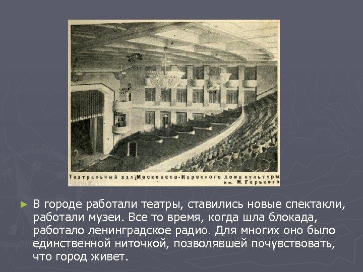 ► В городе работали театры, ставились новые спектакли, работали музеи. Все то время, когда