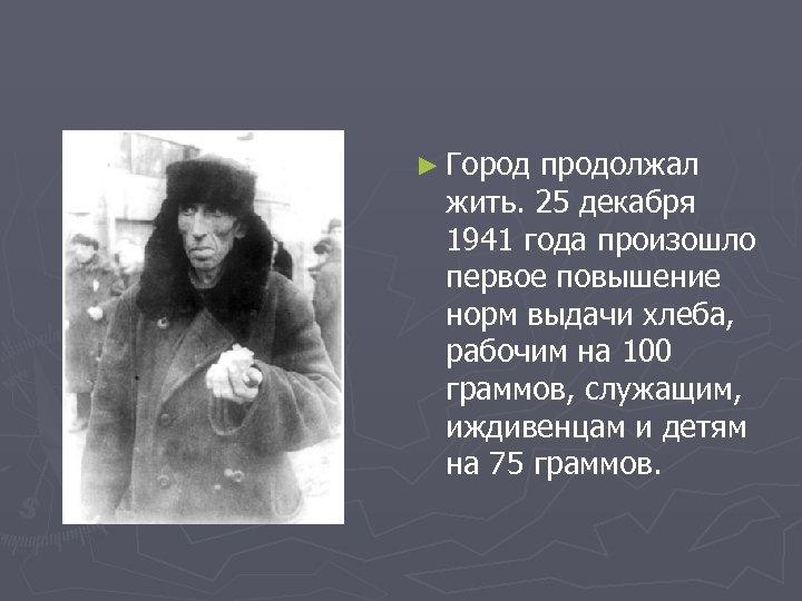 ► Город продолжал жить. 25 декабря 1941 года произошло первое повышение норм выдачи хлеба,