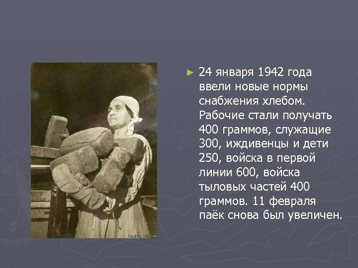 ► 24 января 1942 года ввели новые нормы снабжения хлебом. Рабочие стали получать 400