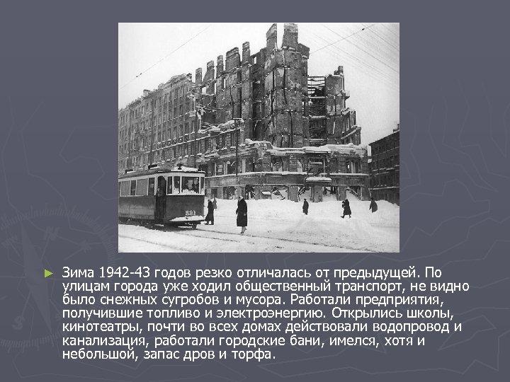 ► Зима 1942 -43 годов резко отличалась от предыдущей. По улицам города уже ходил