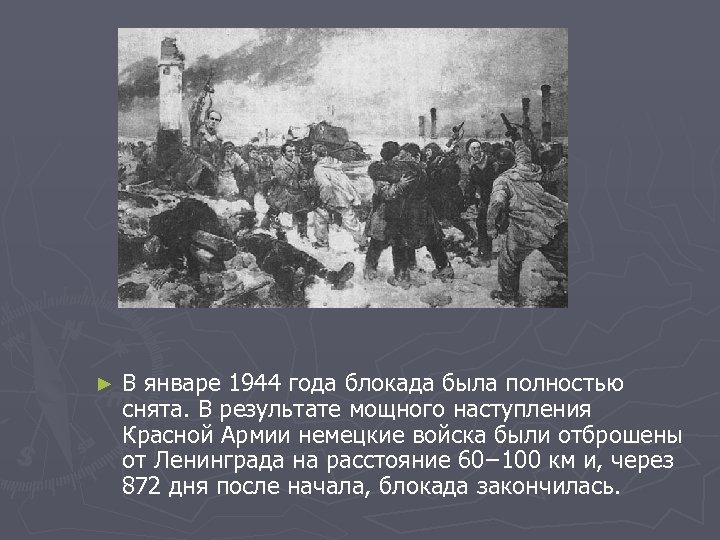 ► В январе 1944 года блокада была полностью снята. В результате мощного наступления Красной