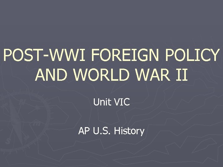 POST-WWI FOREIGN POLICY AND WORLD WAR II Unit VIC AP U. S. History