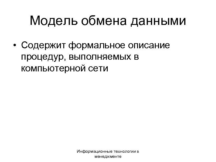Модель обмена данными • Содержит формальное описание процедур, выполняемых в компьютерной сети Информационные технологии