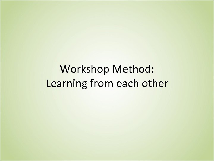 Workshop Method: Learning from each other