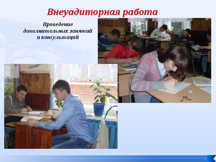Внеуадиторная работа Проведение дополнительных занятий и консультаций