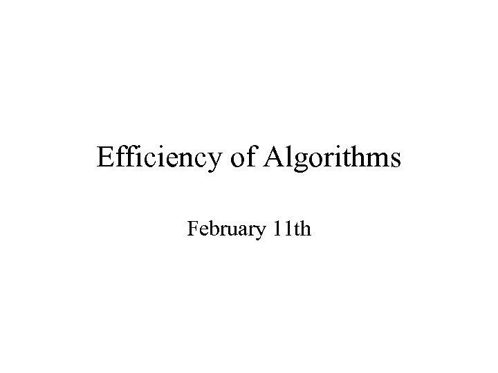 Efficiency of Algorithms February 11 th