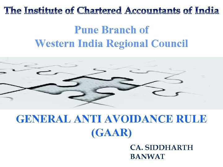 Pune Branch of Western India Regional Council GENERAL ANTI AVOIDANCE RULE (GAAR) CA. SIDDHARTH