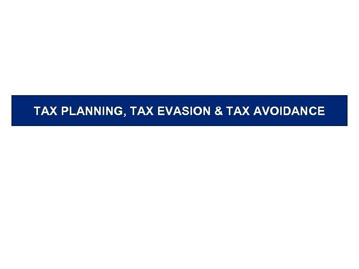 TAX PLANNING, TAX EVASION & TAX AVOIDANCE