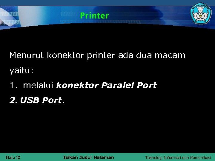 Printer Menurut konektor printer ada dua macam yaitu: 1. melalui konektor Paralel Port 2.