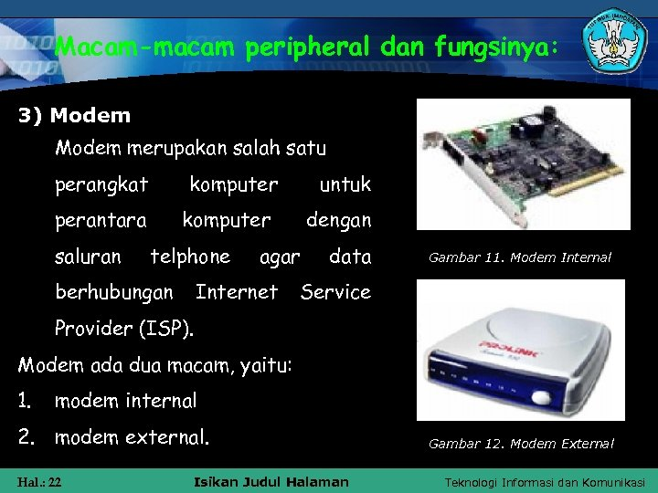 Macam-macam peripheral dan fungsinya: 3) Modem merupakan salah satu perangkat komputer perantara saluran untuk