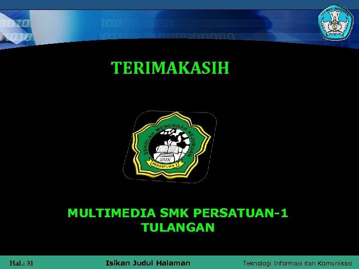 TERIMAKASIH MULTIMEDIA SMK PERSATUAN-1 TULANGAN Hal. : 31 Isikan Judul Halaman Teknologi Informasi dan