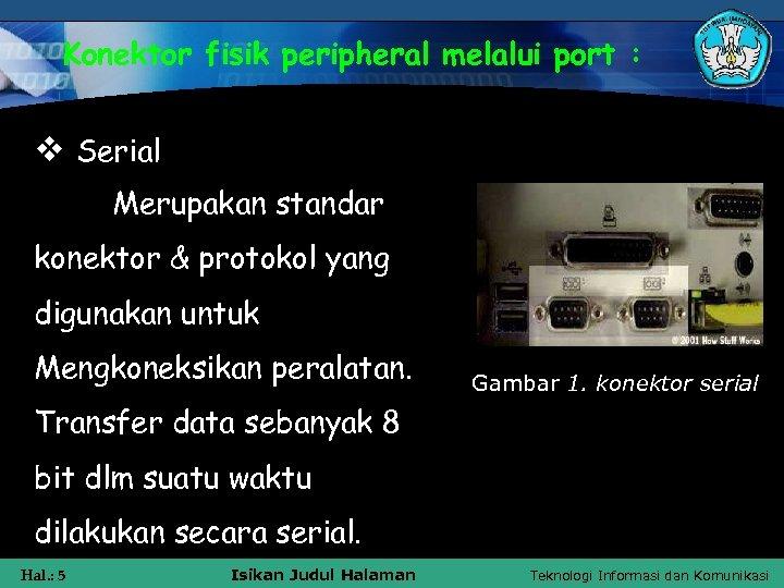 Konektor fisik peripheral melalui port : v Serial Merupakan standar konektor & protokol yang
